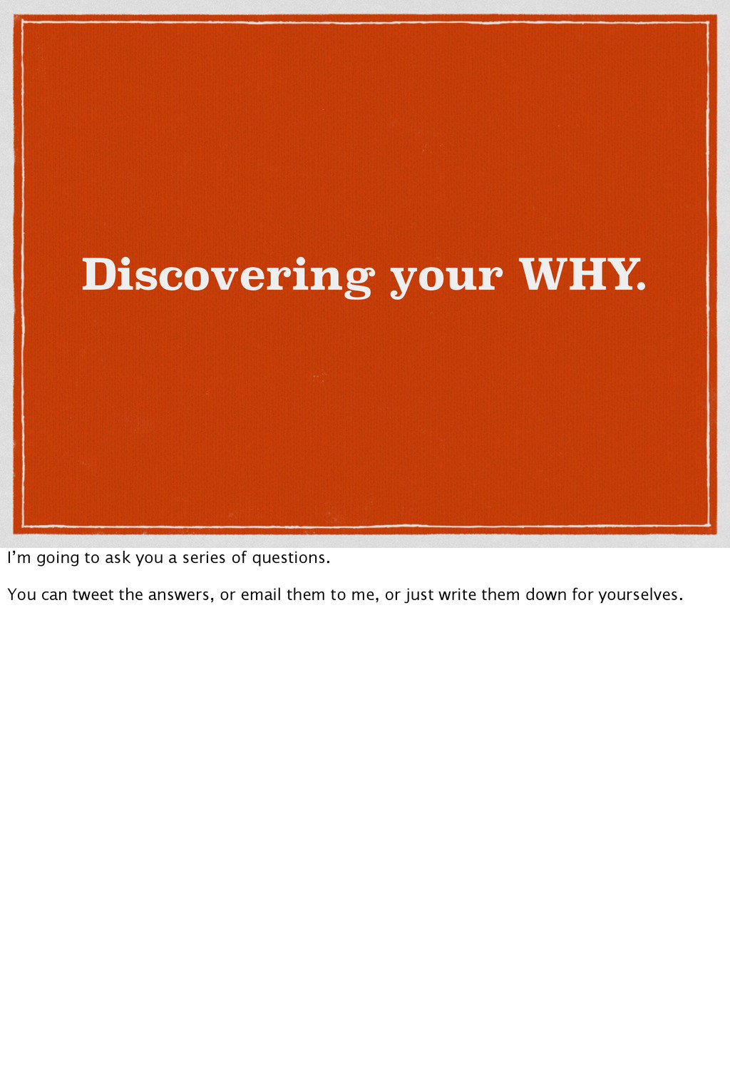 Discovering your WHY. I'm going to ask you a se...