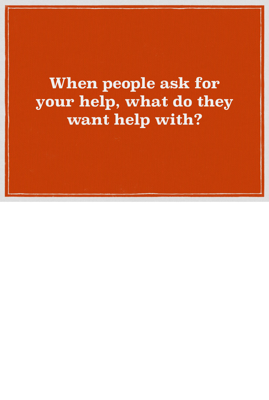 When people ask for your help, what do they wan...