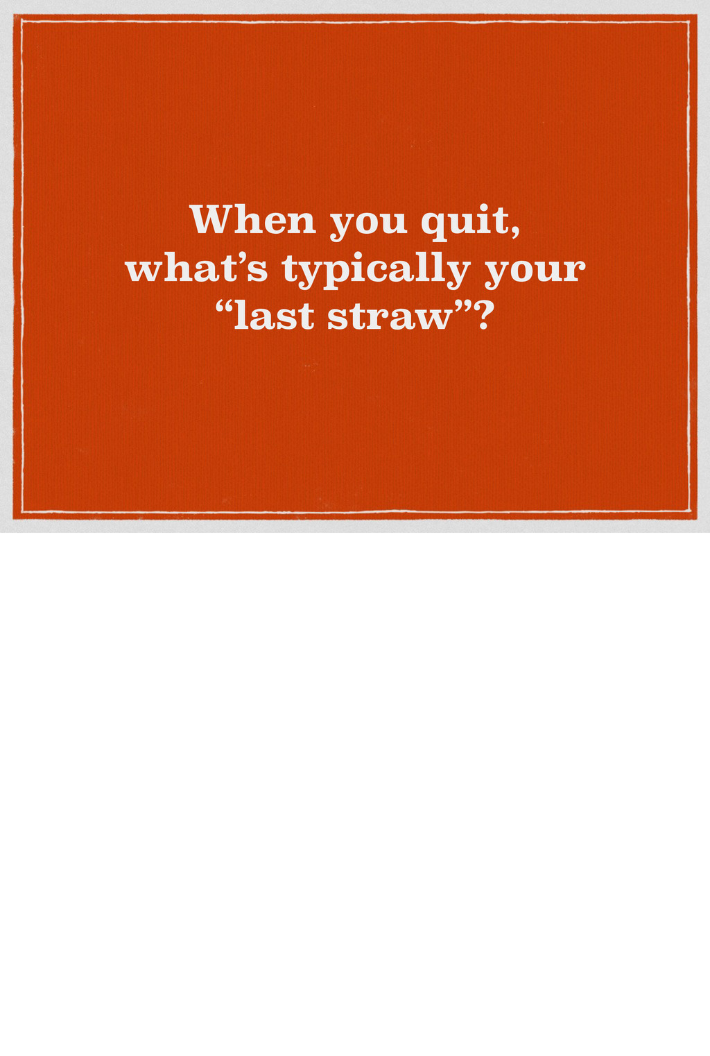 """When you quit, what's typically your """"last stra..."""