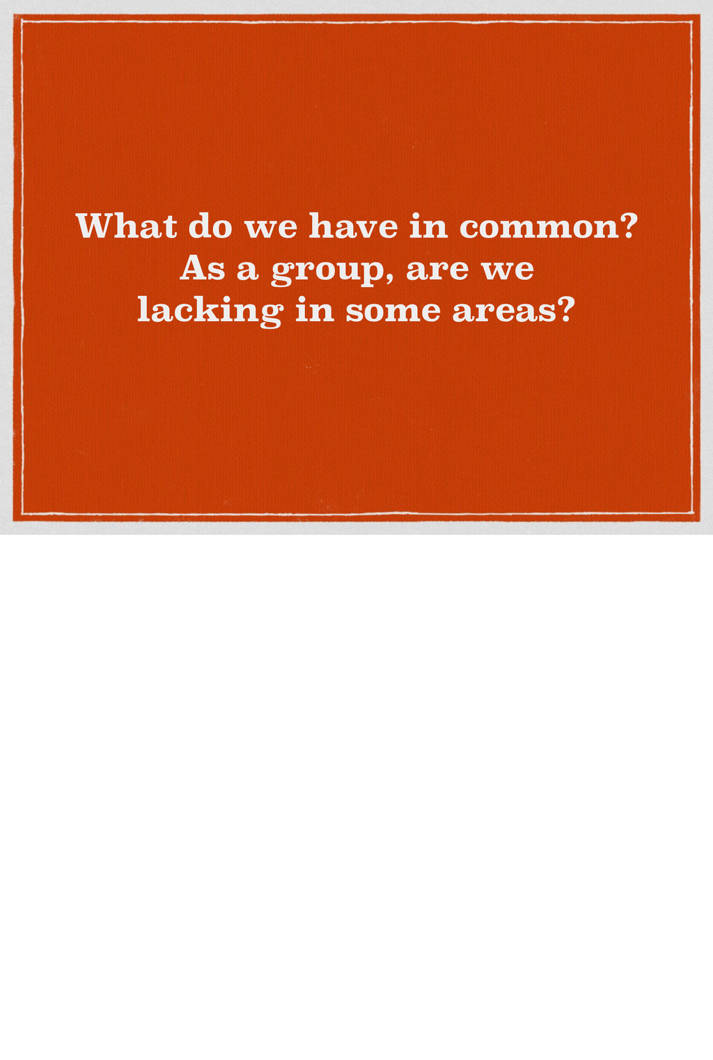 What do we have in common? As a group, are we l...