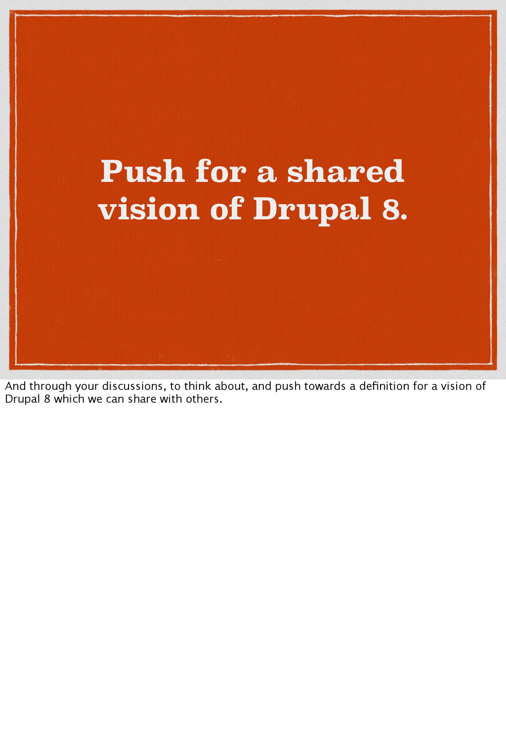 Push for a shared vision of Drupal 8. And throu...