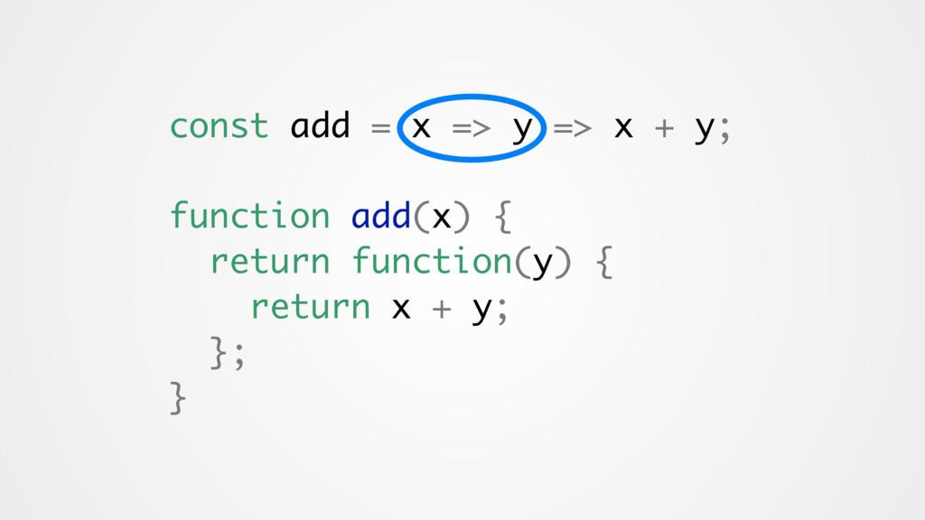 const add = x => y => x + y; function add(x) { ...