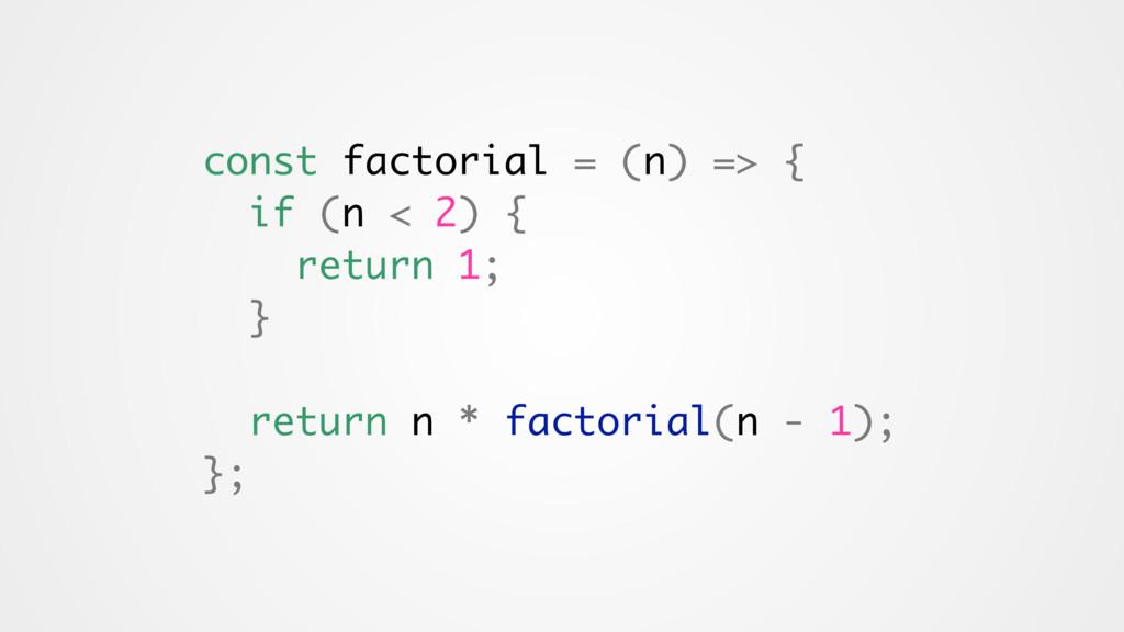 const factorial = (n) => { if (n < 2) { return ...