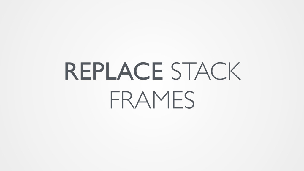 REPLACE STACK FRAMES