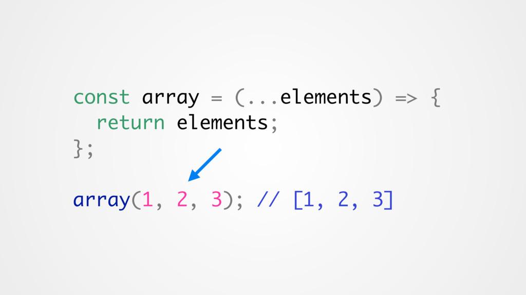 const array = (...elements) => { return element...