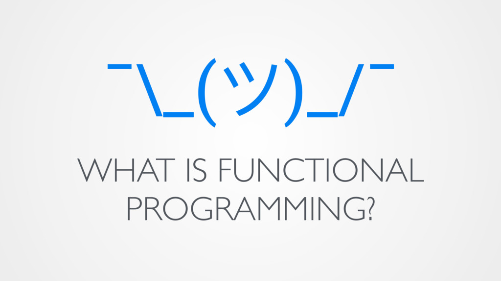 ¯\_(ϑ)_/¯ WHAT IS FUNCTIONAL PROGRAMMING?