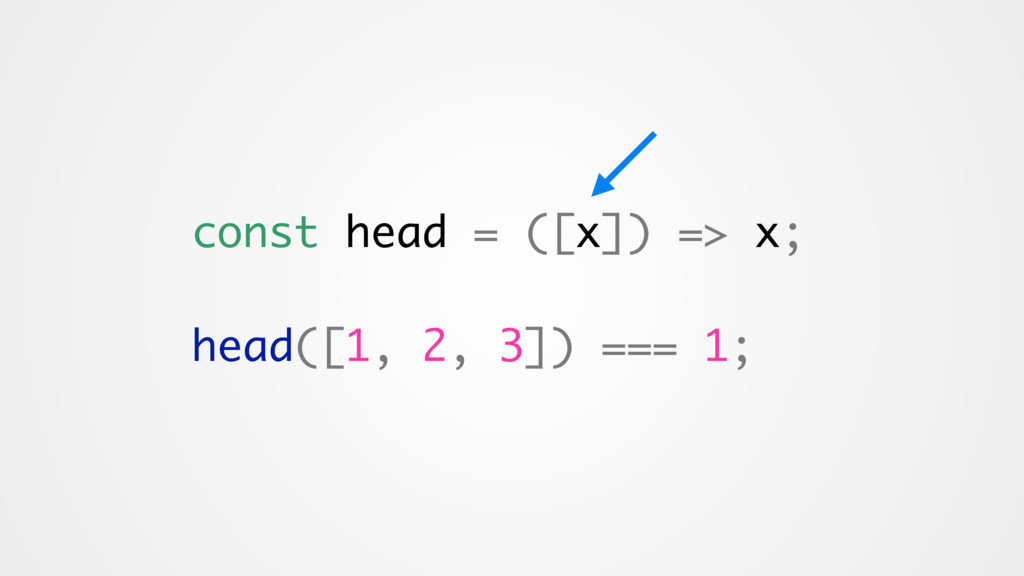const head = ([x]) => x; head([1, 2, 3]) === 1;