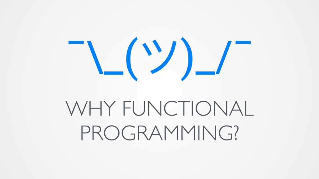 ¯\_(ϑ)_/¯ WHY FUNCTIONAL PROGRAMMING?
