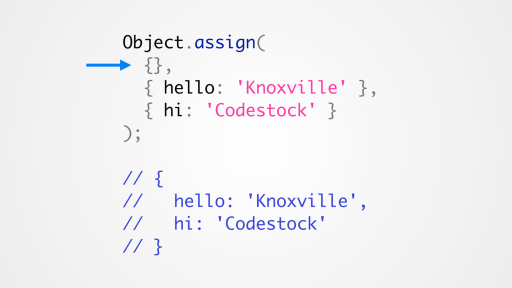 Object.assign( {}, { hello: 'Knoxville' }, { hi...