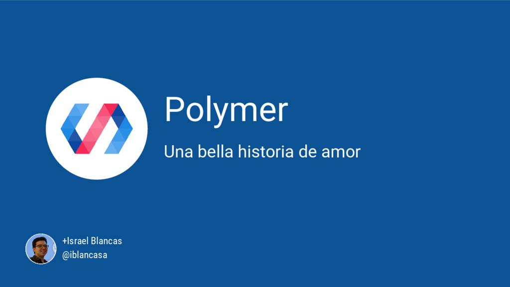 Polymer Una bella historia de amor +Israel Blan...