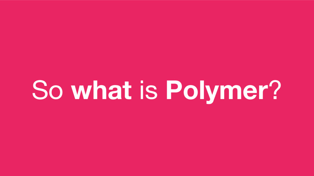 So what is Polymer?