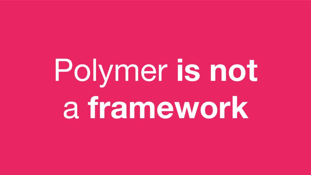Polymer is not a framework