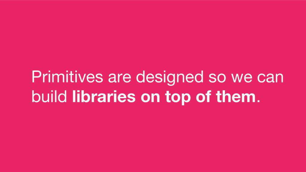 Primitives are designed so we can build librari...