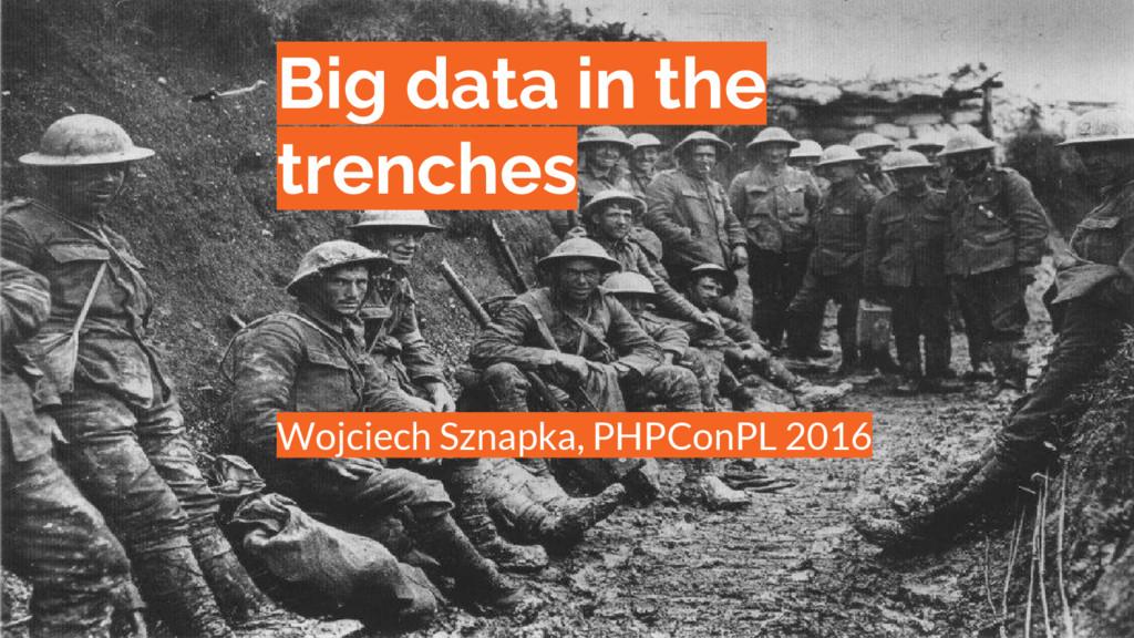 Big data in the trenches Wojciech Sznapka, PHPC...