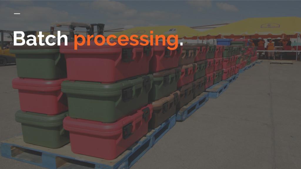Batch processing.