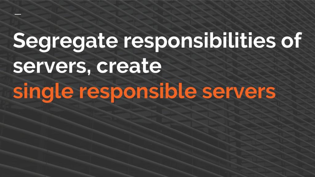 Segregate responsibilities of servers, create s...