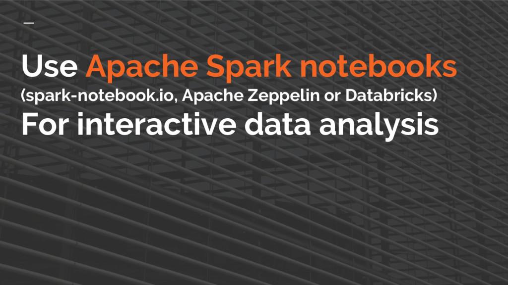 Use Apache Spark notebooks (spark-notebook.io, ...