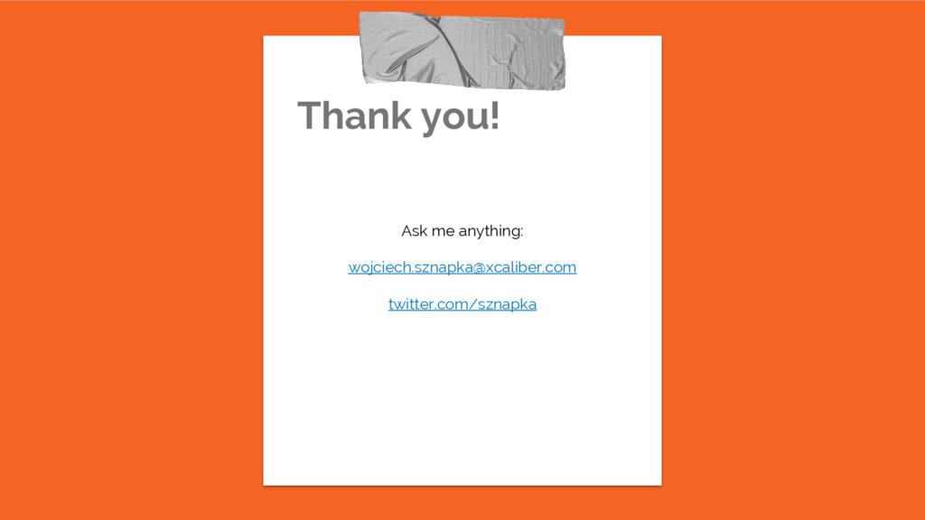 Thank you! Ask me anything: wojciech.sznapka@xc...