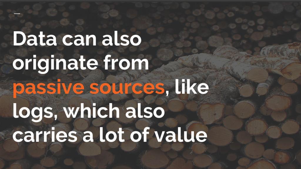 Data can also originate from passive sources, l...