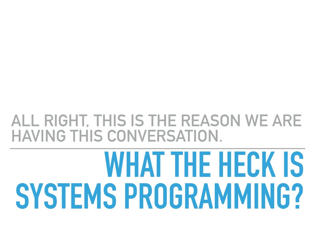 WHAT THE HECK IS SYSTEMS PROGRAMMING? ALL RIGHT...