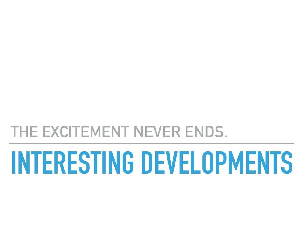 INTERESTING DEVELOPMENTS THE EXCITEMENT NEVER E...