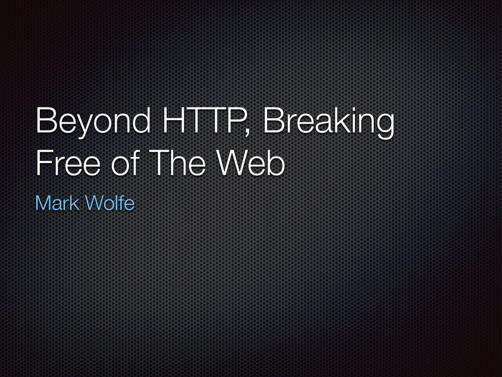 Beyond HTTP, Breaking Free of The Web Mark Wolfe