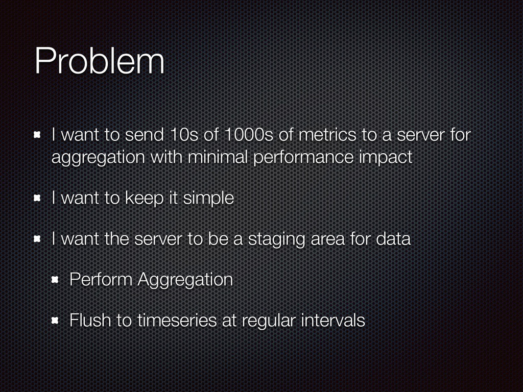 Problem I want to send 10s of 1000s of metrics ...