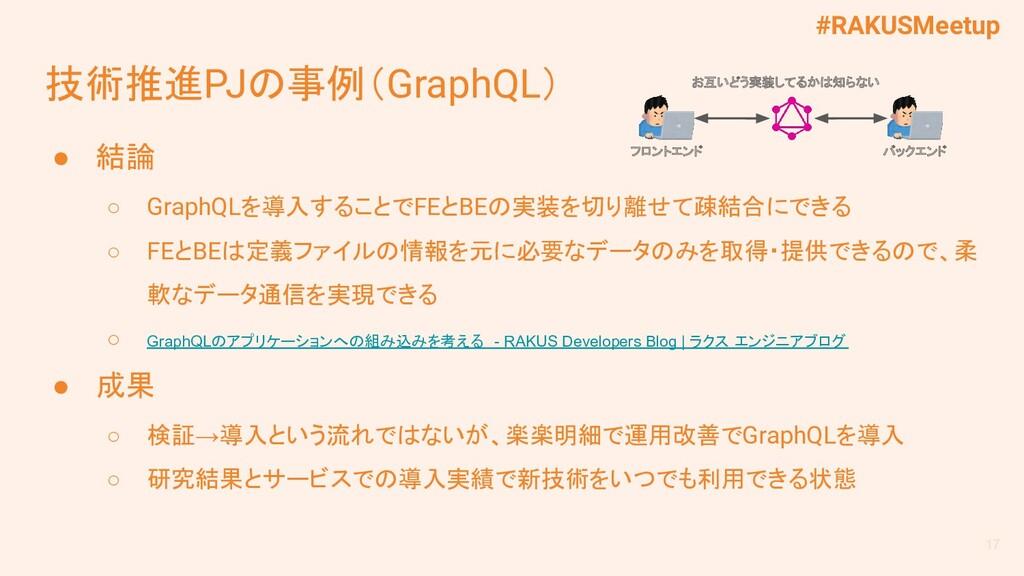 #RAKUSMeetup 技術推進PJの事例(GraphQL) ● 結論 ○ GraphQLを...