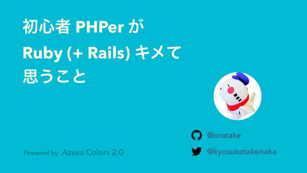 ॳ৺ऀ PHPer ͕ Ruby (+ Rails) Ωϝͯ ࢥ͏͜ͱ @oratake @k...