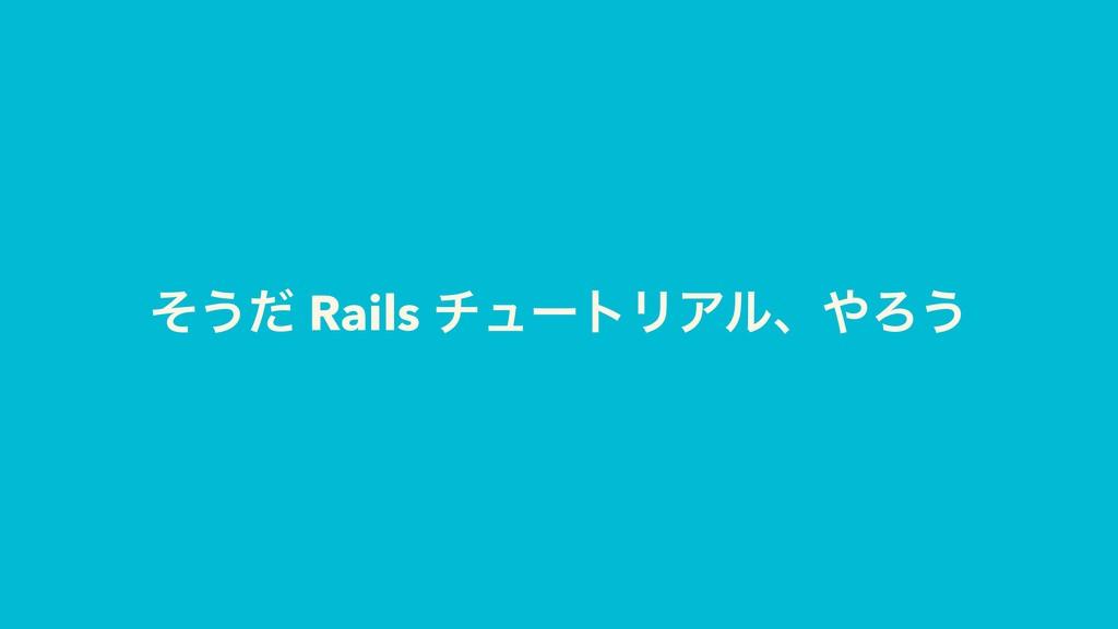 ͦ͏ͩ Rails νϡʔτϦΞϧɺΖ͏