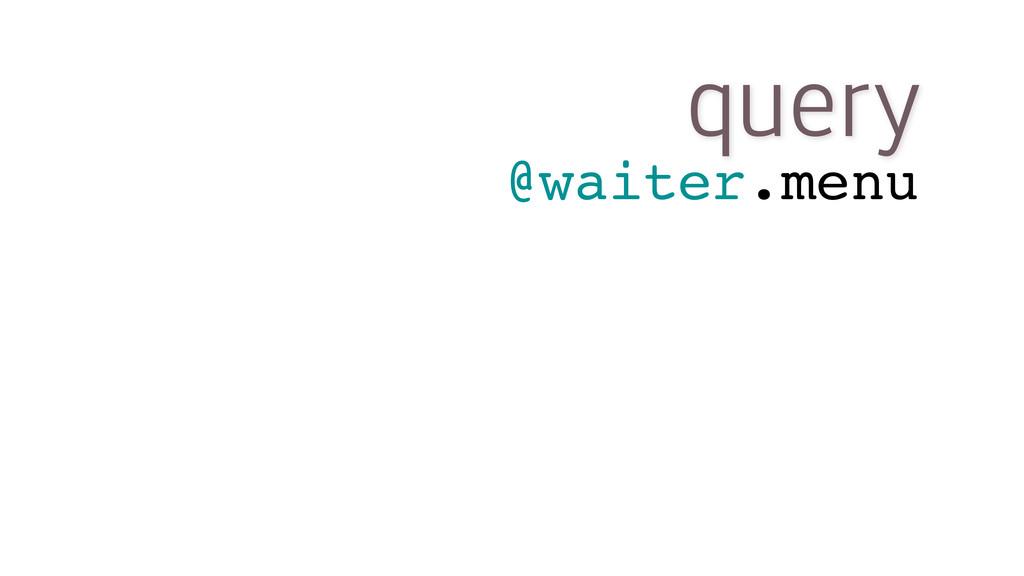 query @waiter.menu