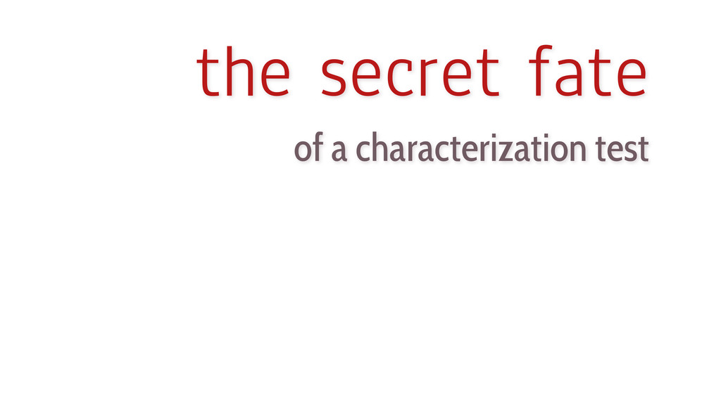 the secret fate of a characterization test