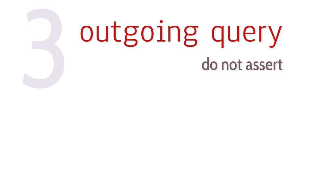3outgoing query do not assert