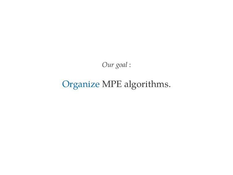 Our goal : Organize MPE algorithms.