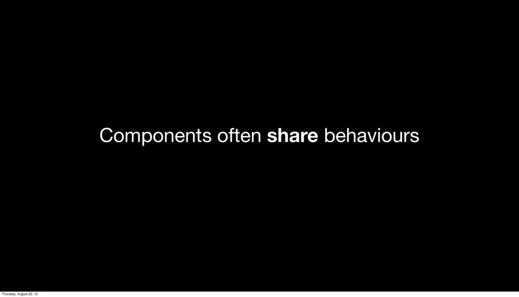 Components often share behaviours Thursday, Aug...