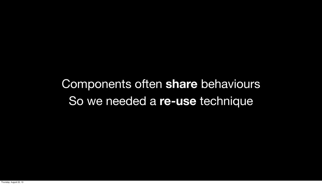 Components often share behaviours So we needed ...