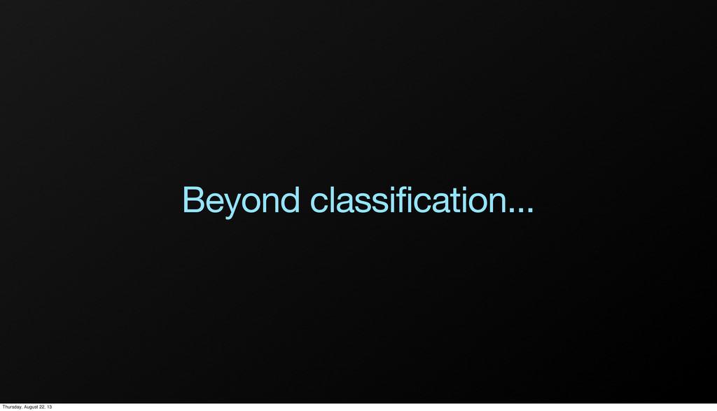 Beyond classification... Thursday, August 22, 13