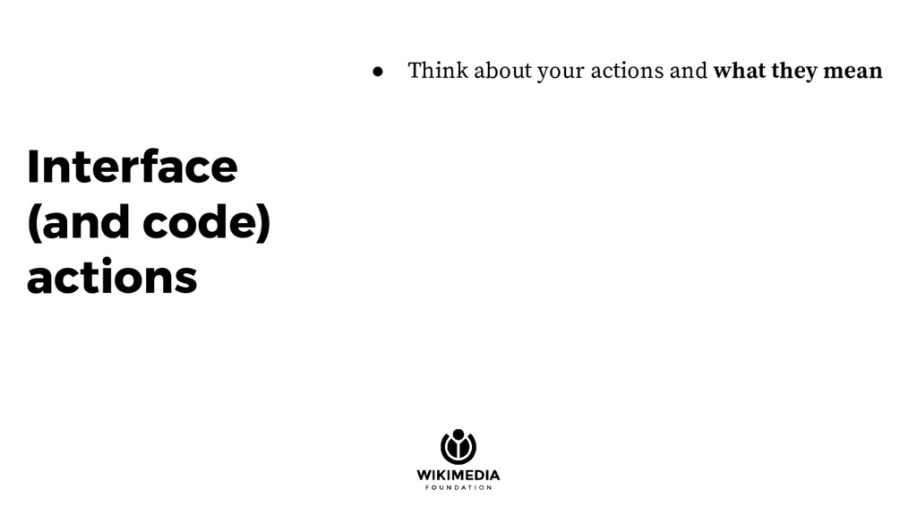Interface (and code) actions ● Think about your...