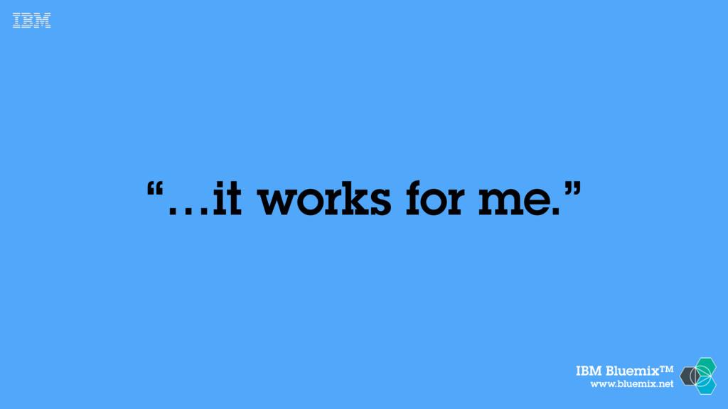 """IBM BluemixTM www.bluemix.net """"…it works for me..."""