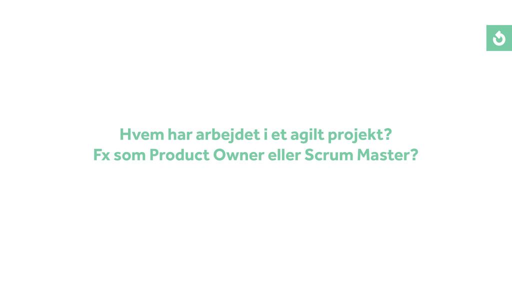 Hvem har arbejdet i et agilt projekt? Fx som Pr...