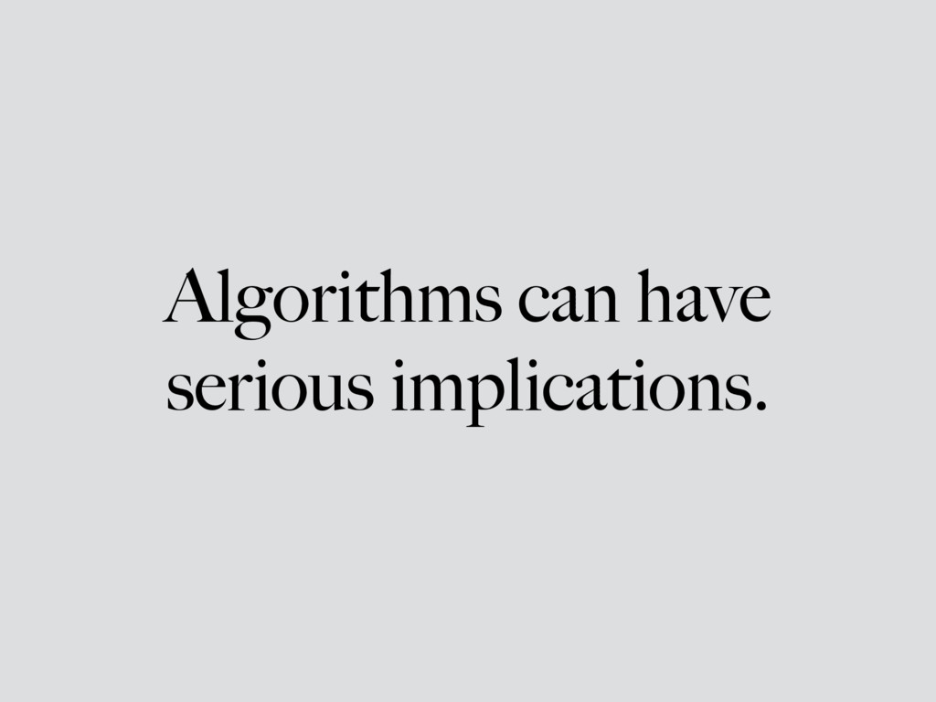 Algorithms can have serious implications.