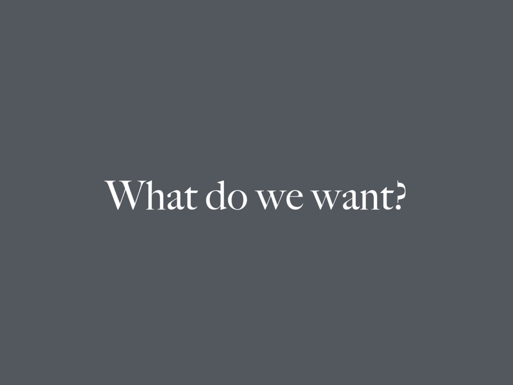 What do we want?
