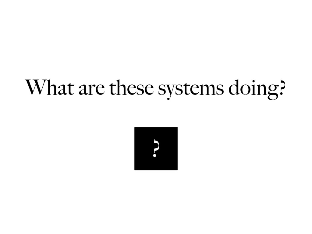 What are these systems doing? ?