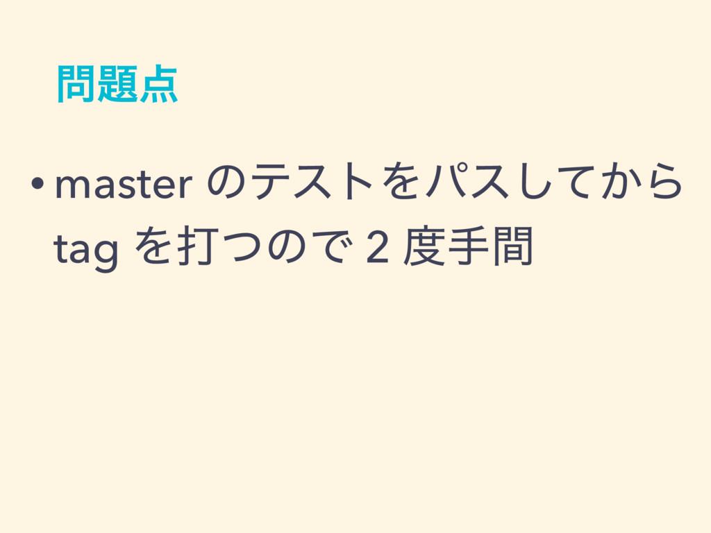 • master ͷςετΛύε͔ͯ͠Β tag ΛଧͭͷͰ 2 खؒ