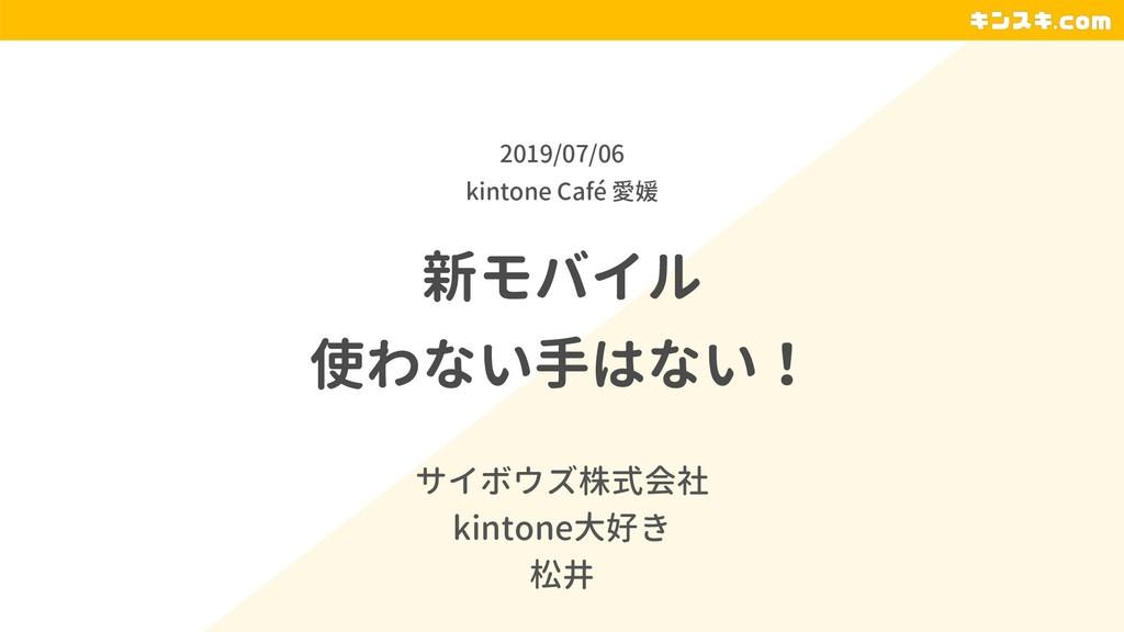 新モバイル 使わない手はない! サイボウズ株式会社 kintone大好き 松井 2019/07...