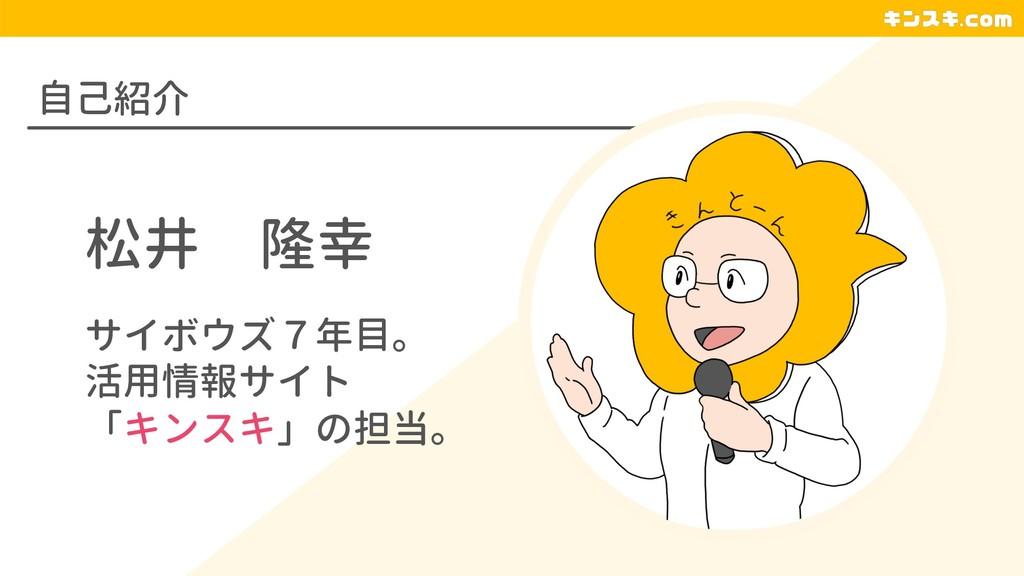 自己紹介 松井 隆幸 サイボウズ7年目。 活用情報サイト 「キンスキ」の担当。