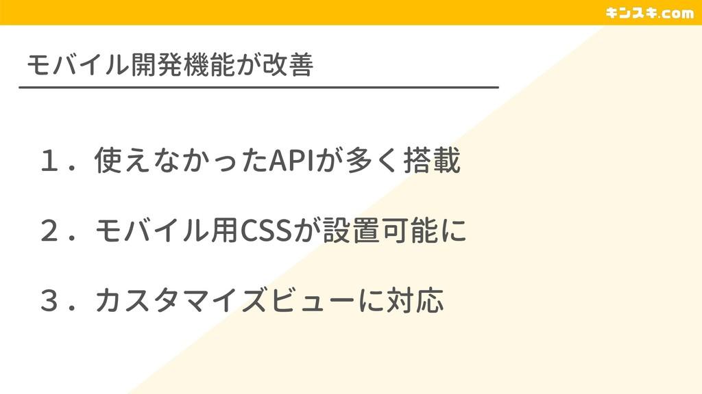 モバイル開発機能が改善 1.使えなかったAPIが多く搭載 2.モバイル用CSSが設置可能に 3...