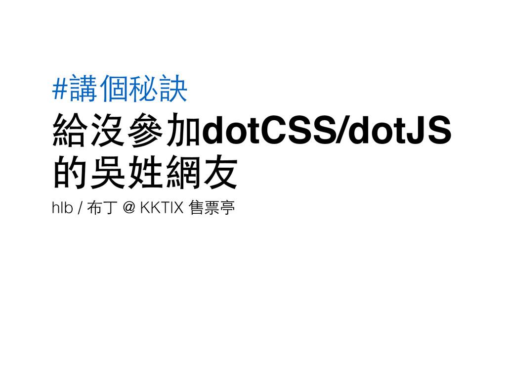 #講個秘訣 給沒參加dotCSS/dotJS 的吳姓網友 hlb / 布丁 @ KKTIX 售...