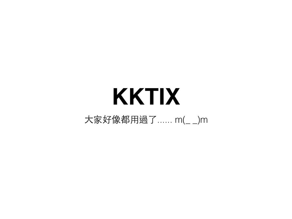 KKTIX ⼤大家好像都⽤用過了...... m(_ _)m