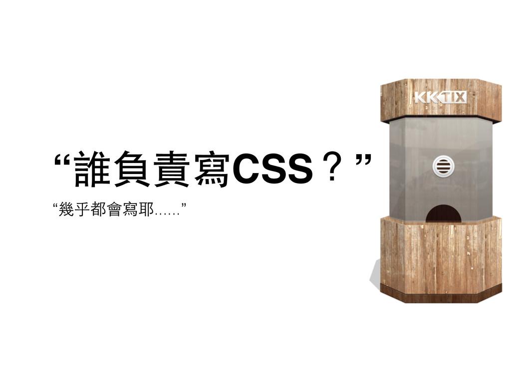 """""""誰負責寫CSS?"""" """"幾乎都會寫耶......"""""""